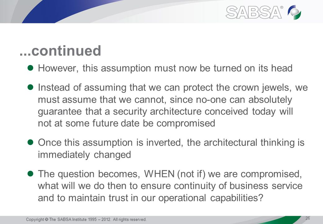 ...continued However, this assumption must now be turned on its head Instead of assuming that we can protect the crown jewels, we must assume that we cannot, since no-one can absolutely guarantee that a security architecture conceived today will not at some future date be compromised Once this assumption is inverted, the architectural thinking is immediately changed The question becomes, WHEN (not if) we are compromised, what will we do then to ensure continuity of business service and to maintain trust in our operational capabilities.