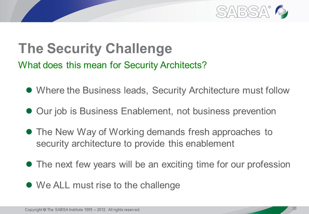 The Security Challenge Where the Business leads, Security Architecture must follow Our job is Business Enablement, not business prevention The New Way of Working demands fresh approaches to security architecture to provide this enablement The next few years will be an exciting time for our profession We ALL must rise to the challenge 30 Copyright  The SABSA Institute 1995 – 2012.