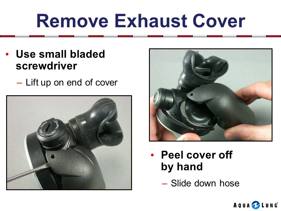 Remove Exhaust Cover Use small bladed screwdriver Peel cover off by hand –Lift up on end of cover –Slide down hose