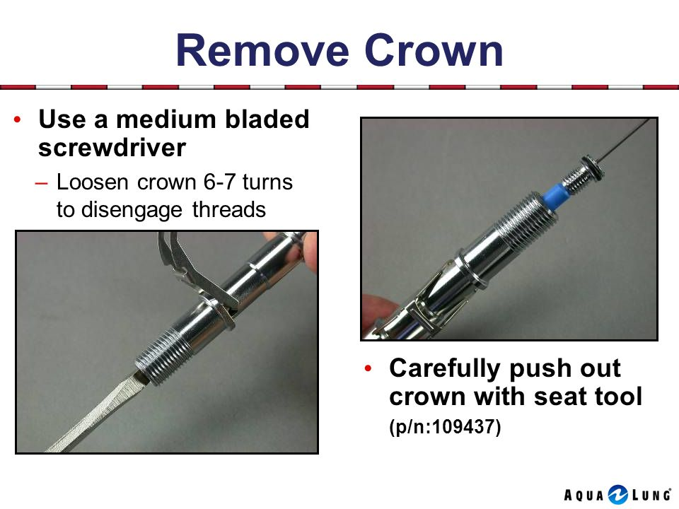 Remove Crown Use a medium bladed screwdriver Carefully push out crown with seat tool (p/n:109437) –Loosen crown 6-7 turns to disengage threads