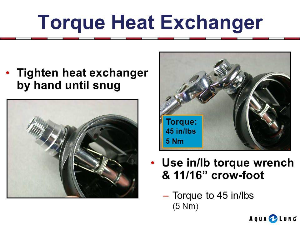 Torque Heat Exchanger Tighten heat exchanger by hand until snug Use in/lb torque wrench & 11/16 crow-foot –Torque to 45 in/lbs (5 Nm) Torque: 45 in/lbs 5 Nm