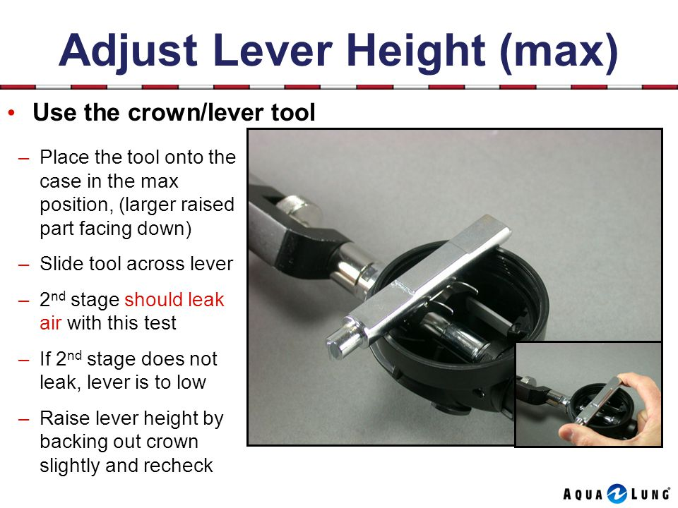 Adjust Lever Height (max) Use the crown/lever tool –Place the tool onto the case in the max position, (larger raised part facing down) –Slide tool across lever –2 nd stage should leak air with this test –If 2 nd stage does not leak, lever is to low –Raise lever height by backing out crown slightly and recheck
