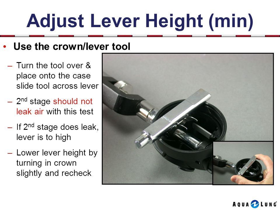 Adjust Lever Height (min) Use the crown/lever tool –Turn the tool over & place onto the case slide tool across lever –2 nd stage should not leak air with this test –If 2 nd stage does leak, lever is to high –Lower lever height by turning in crown slightly and recheck