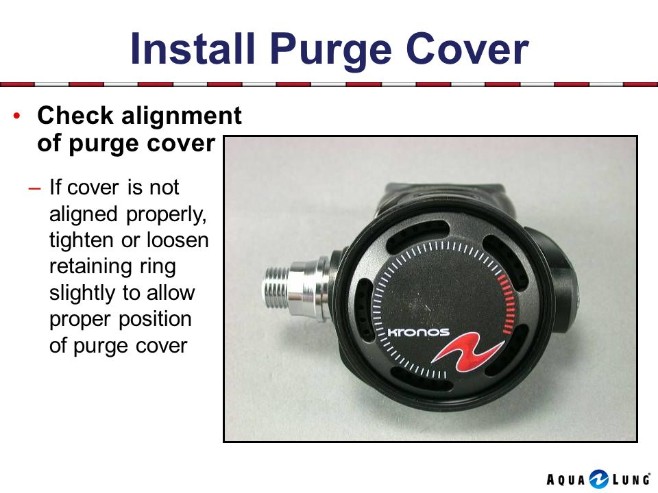 Install Purge Cover Check alignment of purge cover –If cover is not aligned properly, tighten or loosen retaining ring slightly to allow proper position of purge cover