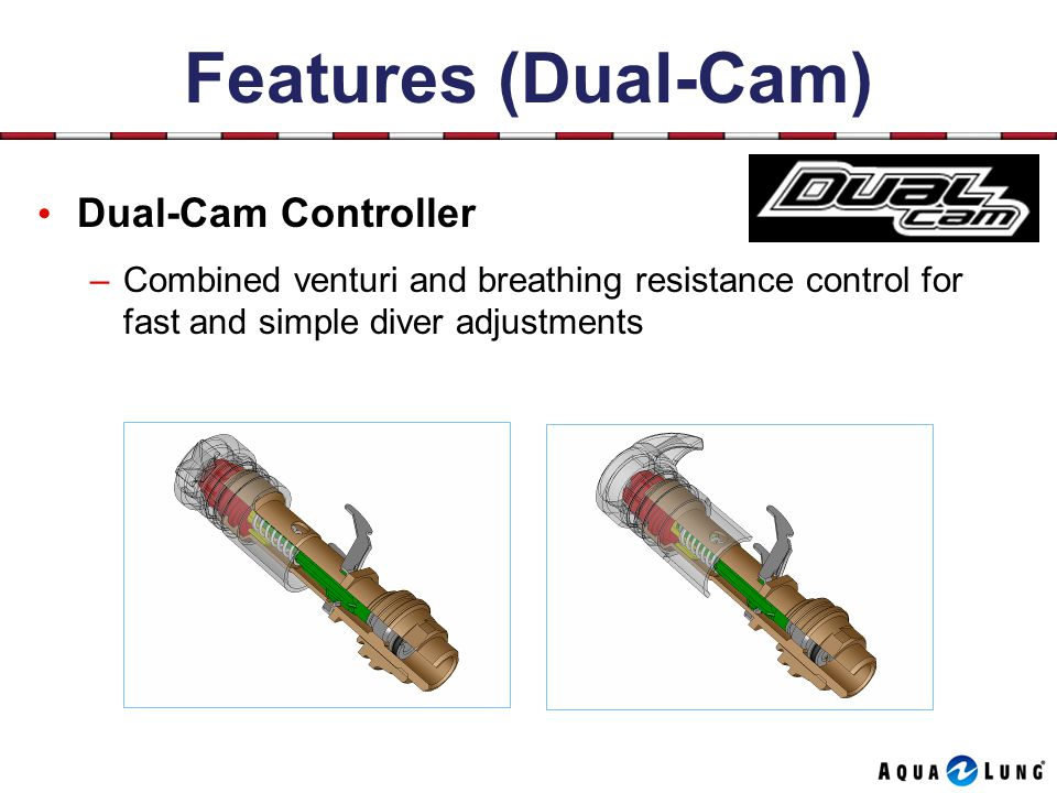 Features (Dual-Cam) Dual-Cam Controller –Combined venturi and breathing resistance control for fast and simple diver adjustments