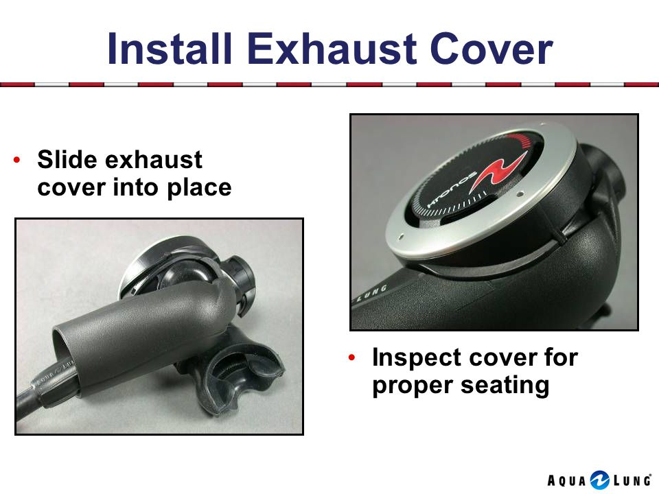 Install Exhaust Cover Inspect cover for proper seating Slide exhaust cover into place