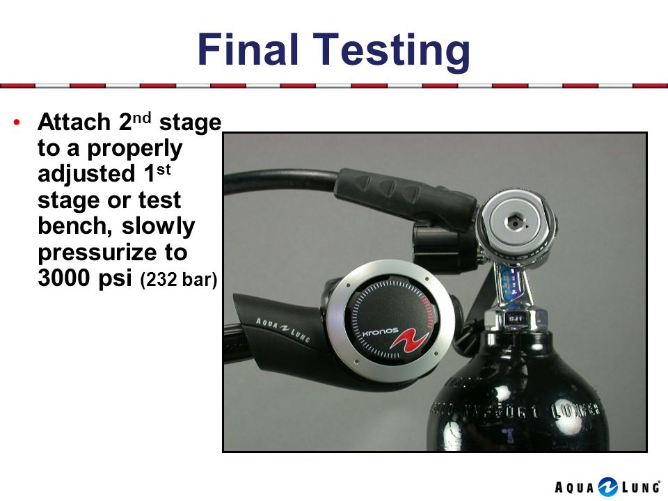 Attach 2 nd stage to a properly adjusted 1 st stage or test bench, slowly pressurize to 3000 psi (232 bar)