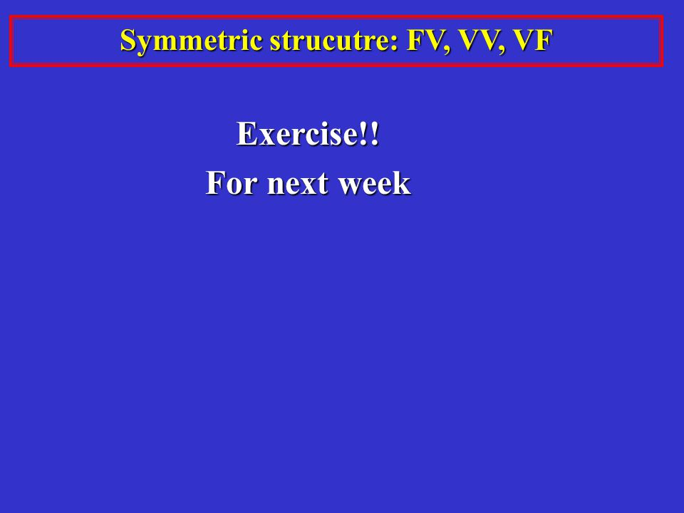 Symmetric strucutre: FV, VV, VF Exercise!! For next week