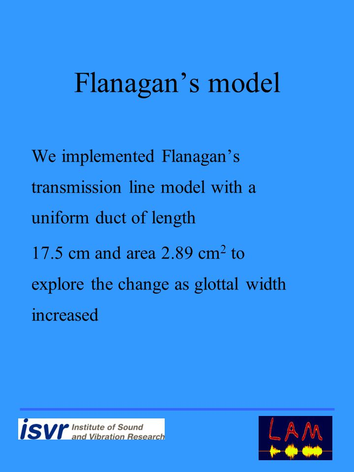Flanagan's model We implemented Flanagan's transmission line model with a uniform duct of length 17.5 cm and area 2.89 cm 2 to explore the change as glottal width increased