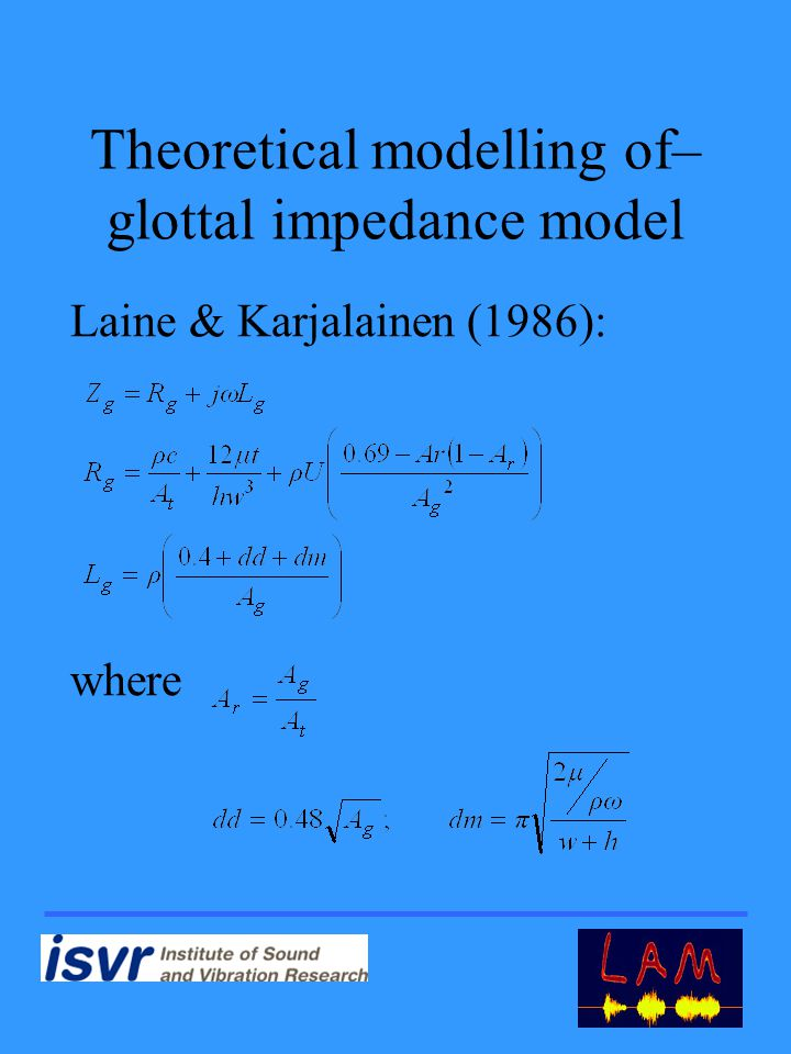 Theoretical modelling of– glottal impedance model Laine & Karjalainen (1986): where