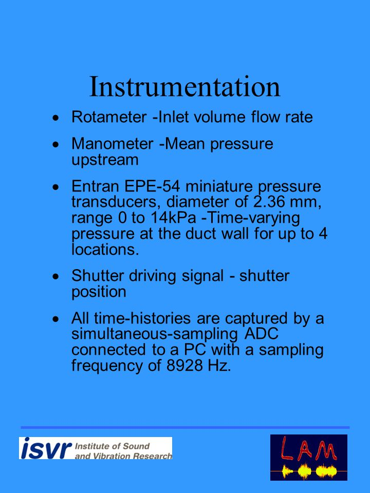 Instrumentation  Rotameter -Inlet volume flow rate  Manometer -Mean pressure upstream  Entran EPE-54 miniature pressure transducers, diameter of 2.36 mm, range 0 to 14kPa -Time-varying pressure at the duct wall for up to 4 locations.