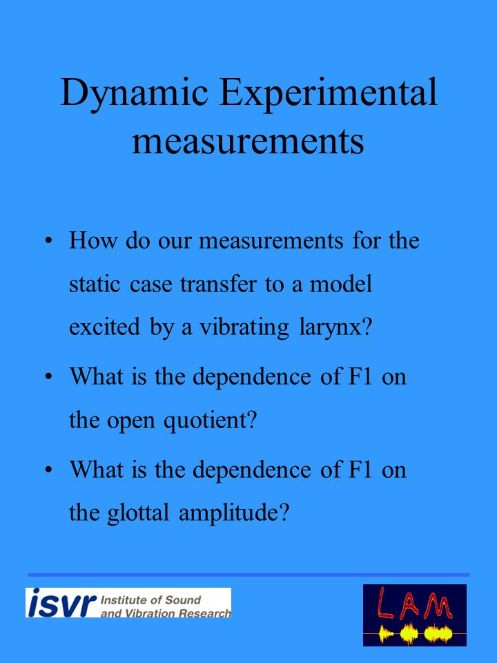 Dynamic Experimental measurements How do our measurements for the static case transfer to a model excited by a vibrating larynx.