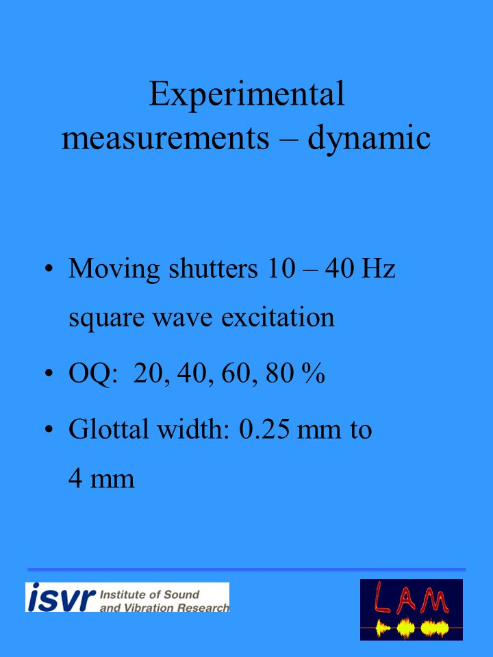 Experimental measurements – dynamic Moving shutters 10 – 40 Hz square wave excitation OQ: 20, 40, 60, 80 % Glottal width: 0.25 mm to 4 mm