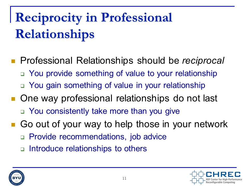 Reciprocity in Professional Relationships Professional Relationships should be reciprocal  You provide something of value to your relationship  You gain something of value in your relationship One way professional relationships do not last  You consistently take more than you give Go out of your way to help those in your network  Provide recommendations, job advice  Introduce relationships to others 11