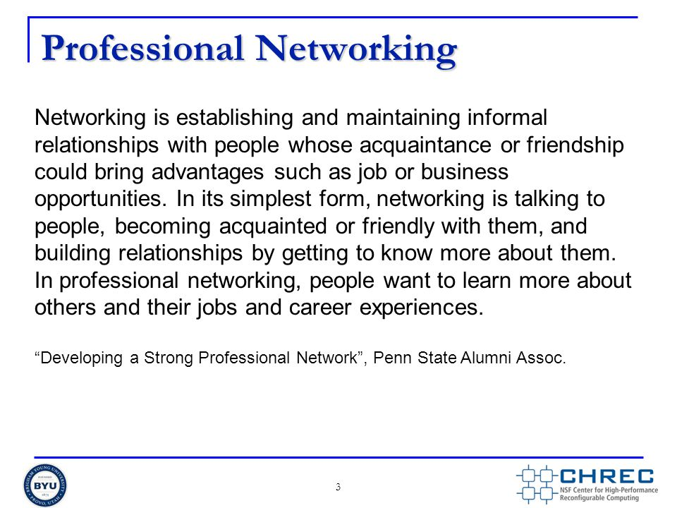 Professional Networking 3 Networking is establishing and maintaining informal relationships with people whose acquaintance or friendship could bring advantages such as job or business opportunities.