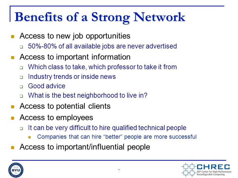 Benefits of a Strong Network Access to new job opportunities  50%-80% of all available jobs are never advertised Access to important information  Which class to take, which professor to take it from  Industry trends or inside news  Good advice  What is the best neighborhood to live in.