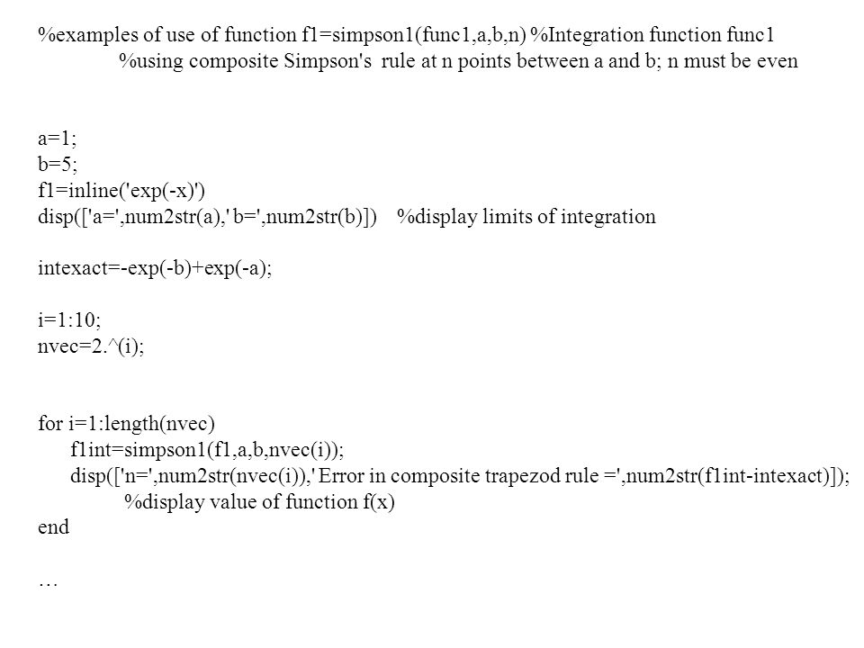 %examples of use of function f1=simpson1(func1,a,b,n) %Integration function func1 %using composite Simpson's rule at n points between a and b; n must