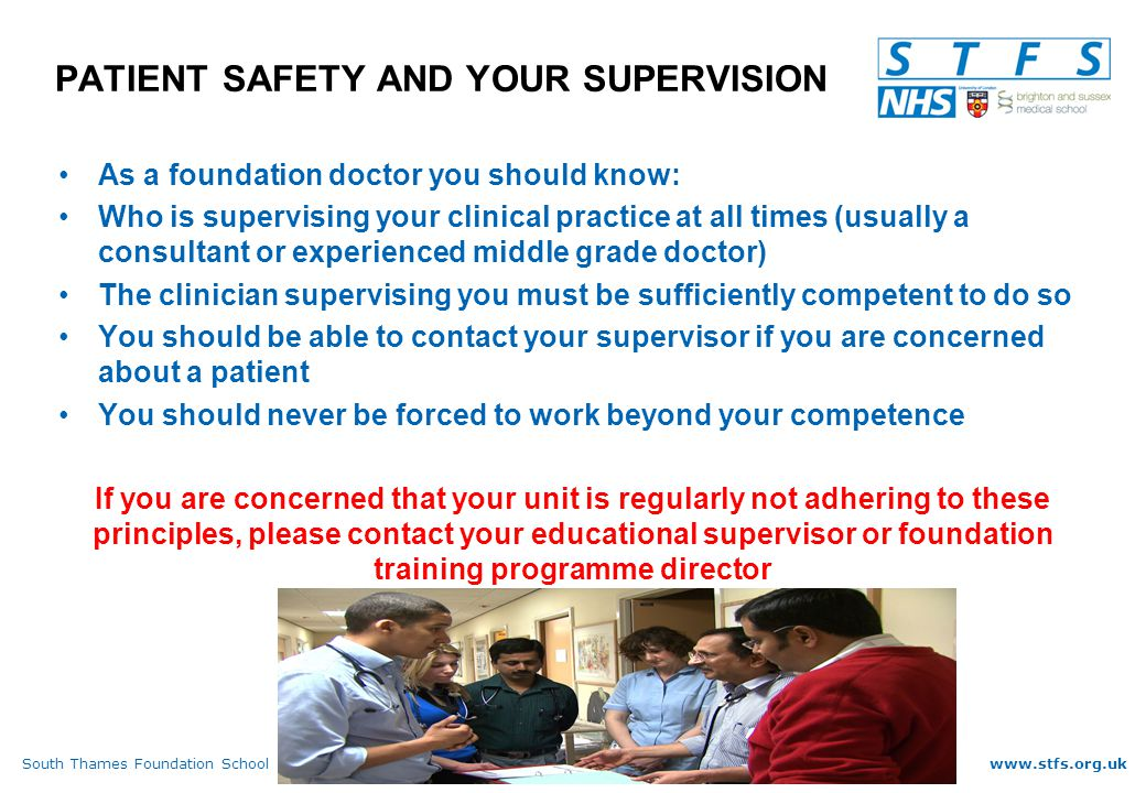 South Thames Foundation Schoolwww.stfs.org.uk PATIENT SAFETY AND YOUR SUPERVISION As a foundation doctor you should know: Who is supervising your clinical practice at all times (usually a consultant or experienced middle grade doctor) The clinician supervising you must be sufficiently competent to do so You should be able to contact your supervisor if you are concerned about a patient You should never be forced to work beyond your competence If you are concerned that your unit is regularly not adhering to these principles, please contact your educational supervisor or foundation training programme director