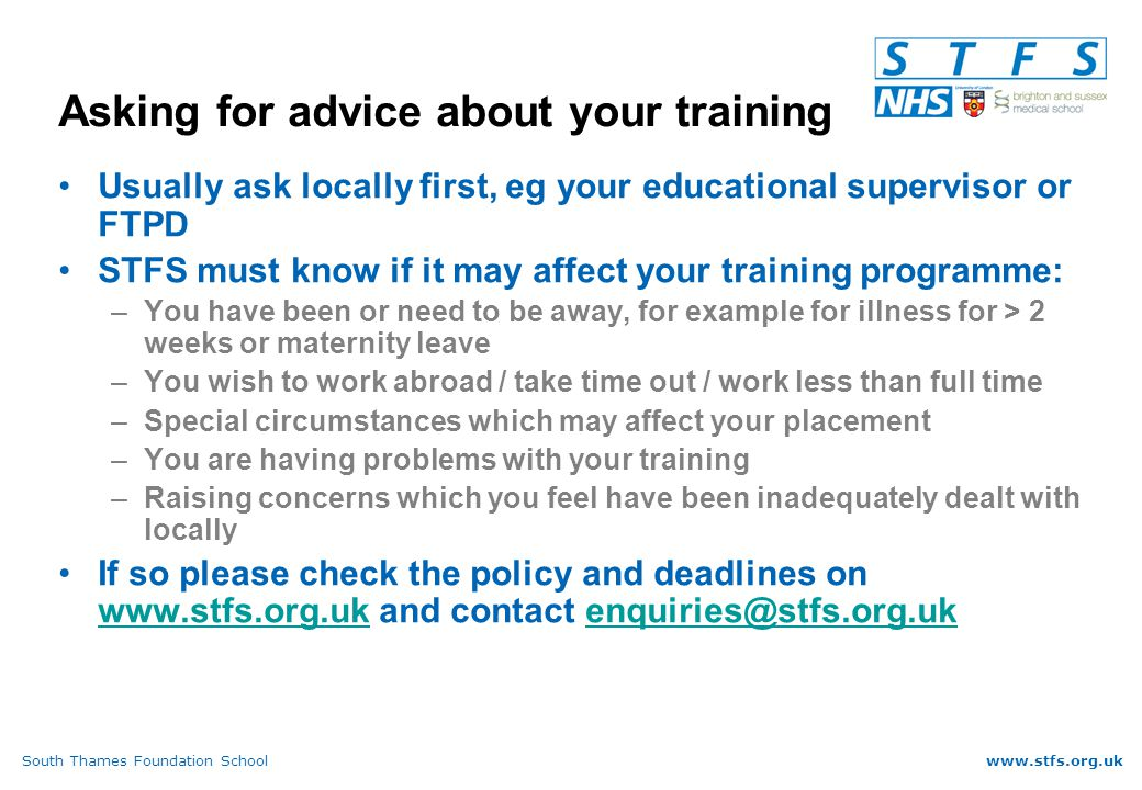 South Thames Foundation Schoolwww.stfs.org.uk Asking for advice about your training Usually ask locally first, eg your educational supervisor or FTPD STFS must know if it may affect your training programme: –You have been or need to be away, for example for illness for > 2 weeks or maternity leave –You wish to work abroad / take time out / work less than full time –Special circumstances which may affect your placement –You are having problems with your training –Raising concerns which you feel have been inadequately dealt with locally If so please check the policy and deadlines on www.stfs.org.uk and contact enquiries@stfs.org.uk www.stfs.org.ukenquiries@stfs.org.uk