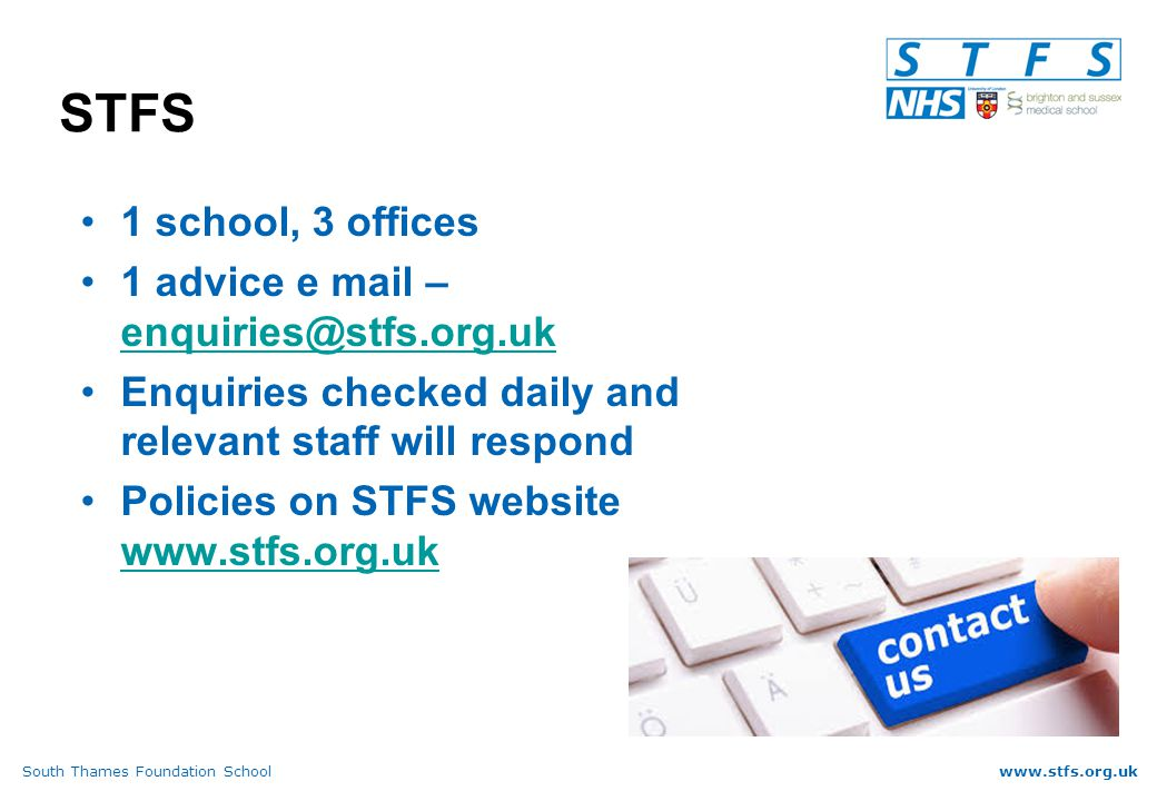 South Thames Foundation Schoolwww.stfs.org.uk STFS 1 school, 3 offices 1 advice e mail – enquiries@stfs.org.uk enquiries@stfs.org.uk Enquiries checked daily and relevant staff will respond Policies on STFS website www.stfs.org.uk www.stfs.org.uk
