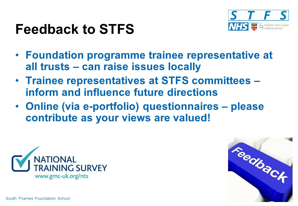 South Thames Foundation Schoolwww.stfs.org.uk Feedback to STFS Foundation programme trainee representative at all trusts – can raise issues locally Trainee representatives at STFS committees – inform and influence future directions Online (via e-portfolio) questionnaires – please contribute as your views are valued!