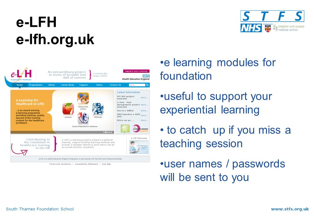South Thames Foundation Schoolwww.stfs.org.uk e-LFH e-lfh.org.uk e learning modules for foundation useful to support your experiential learning to catch up if you miss a teaching session user names / passwords will be sent to you