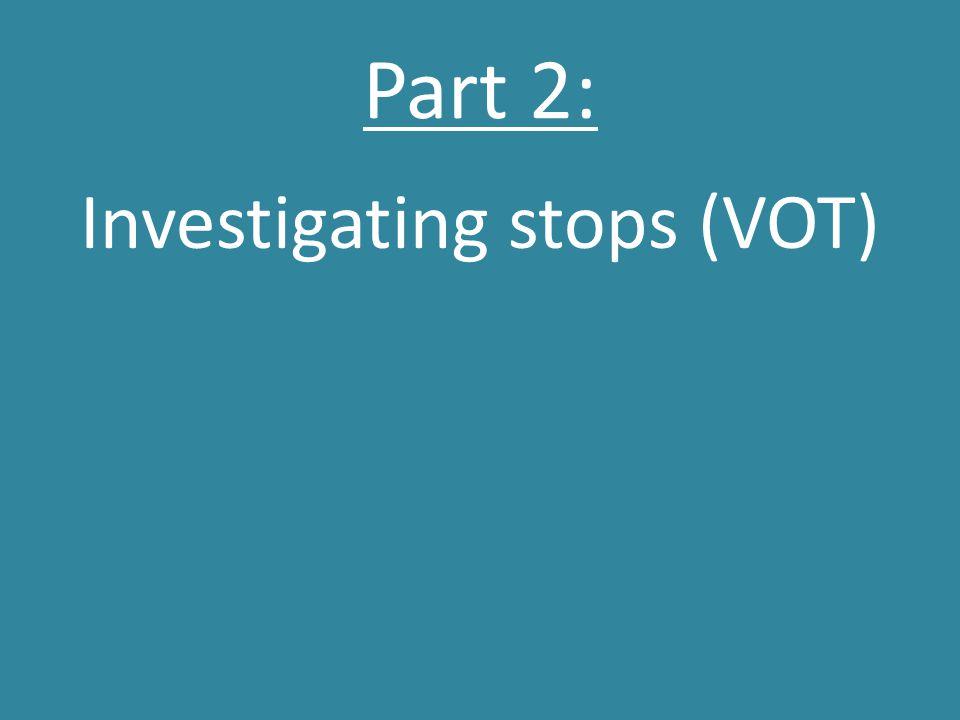 Part 2: Investigating stops (VOT)