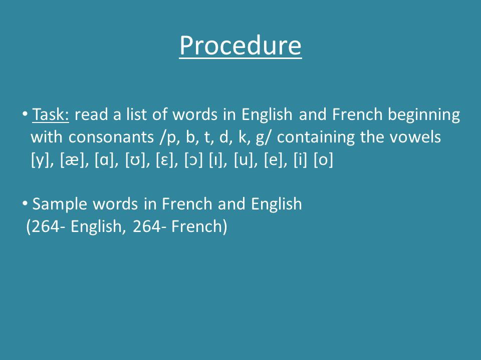 Procedure Task: read a list of words in English and French beginning with consonants /p, b, t, d, k, g/ containing the vowels [y], [æ], [ɑ], [ʊ], [ɛ],