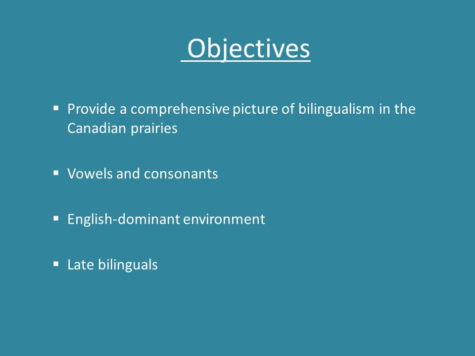 Objectives  Provide a comprehensive picture of bilingualism in the Canadian prairies  Vowels and consonants  English-dominant environment  Late bi