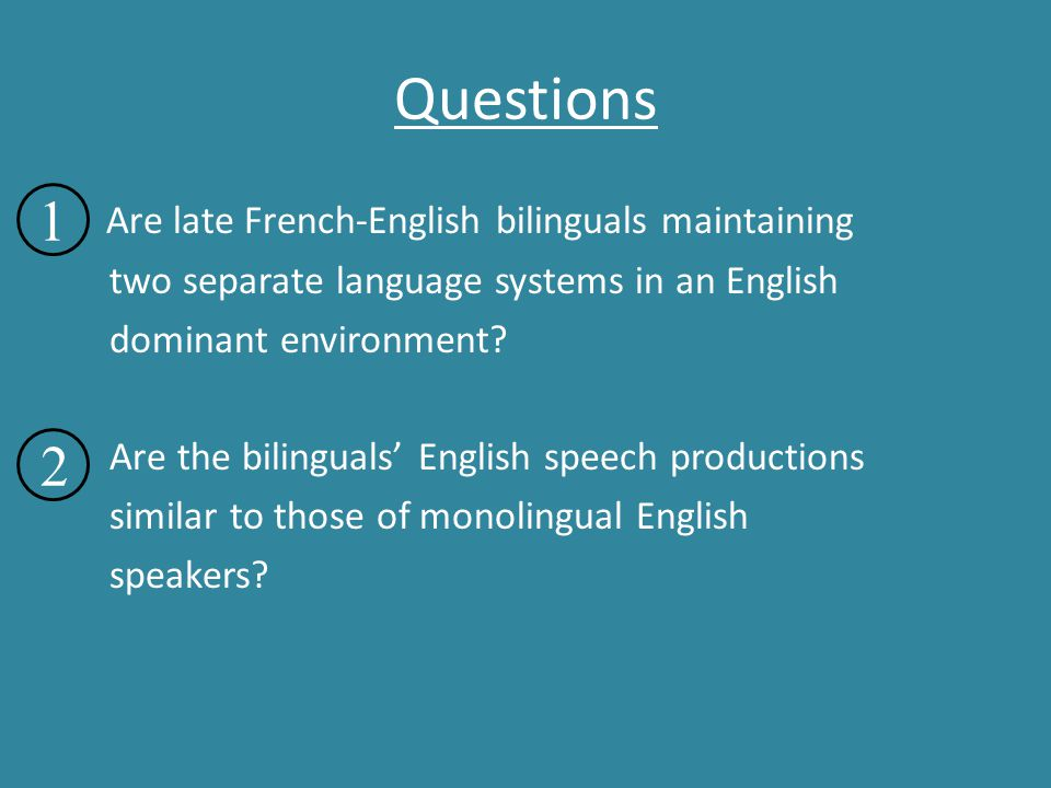 Questions Are late French-English bilinguals maintaining two separate language systems in an English dominant environment? Are the bilinguals' English