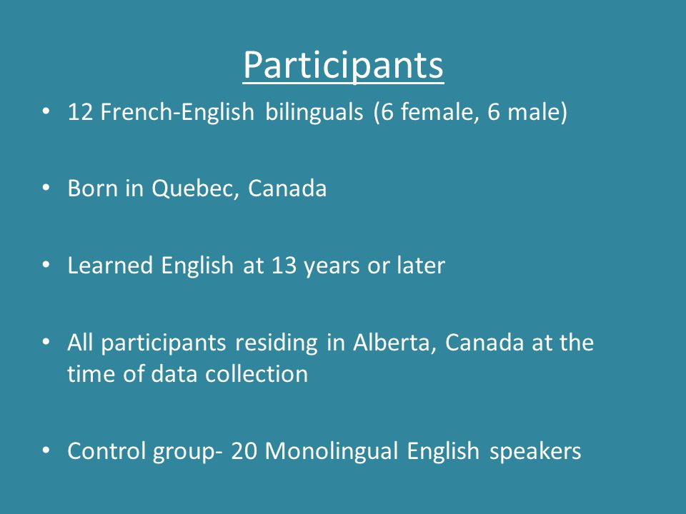 Participants 12 French-English bilinguals (6 female, 6 male) Born in Quebec, Canada Learned English at 13 years or later All participants residing in