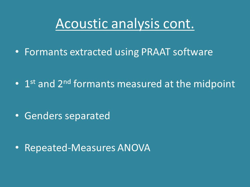 Acoustic analysis cont. Formants extracted using PRAAT software 1 st and 2 nd formants measured at the midpoint Genders separated Repeated-Measures AN