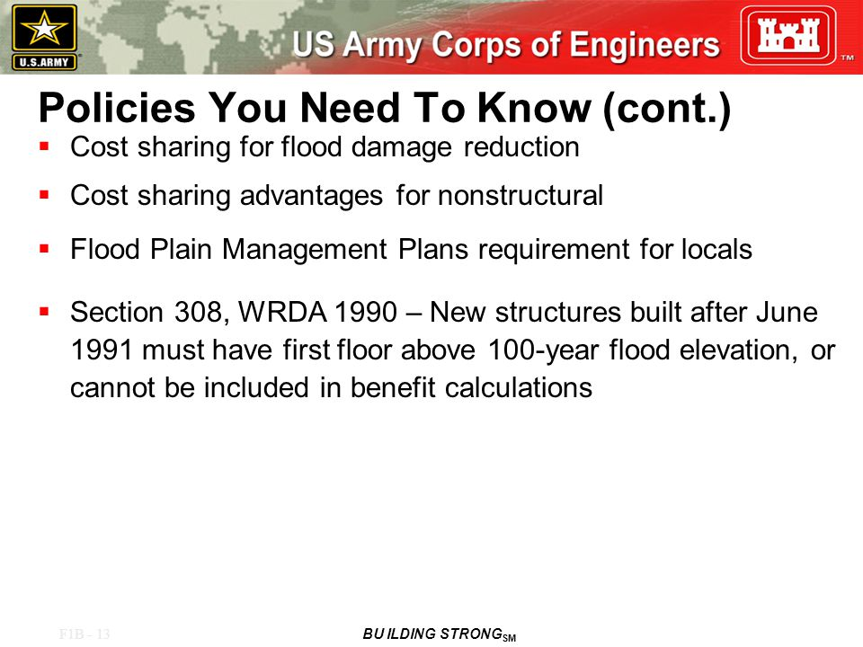 F1B - 13 BU ILDING STRONG SM Policies You Need To Know (cont.)  Cost sharing for flood damage reduction  Cost sharing advantages for nonstructural  Flood Plain Management Plans requirement for locals  Section 308, WRDA 1990 – New structures built after June 1991 must have first floor above 100-year flood elevation, or cannot be included in benefit calculations