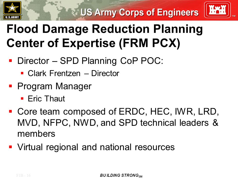 F1B - 16 BU ILDING STRONG SM Flood Damage Reduction Planning Center of Expertise (FRM PCX)  Director – SPD Planning CoP POC:  Clark Frentzen – Director  Program Manager  Eric Thaut  Core team composed of ERDC, HEC, IWR, LRD, MVD, NFPC, NWD, and SPD technical leaders & members  Virtual regional and national resources
