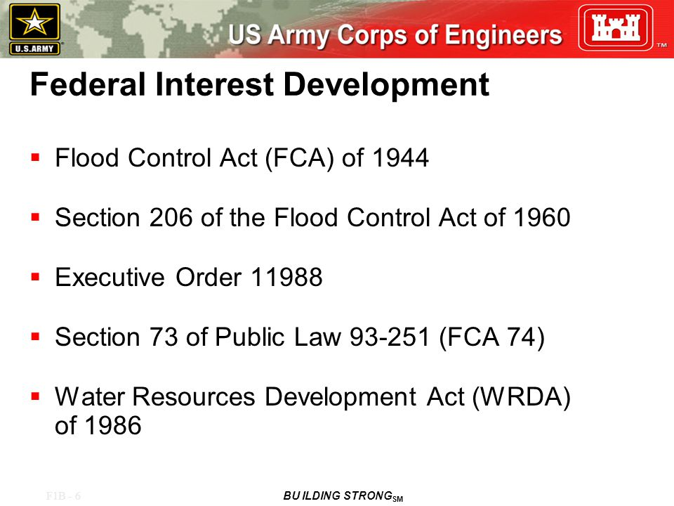 F1B - 6 BU ILDING STRONG SM Federal Interest Development  Flood Control Act (FCA) of 1944  Section 206 of the Flood Control Act of 1960  Executive Order 11988  Section 73 of Public Law 93-251 (FCA 74)  Water Resources Development Act (WRDA) of 1986