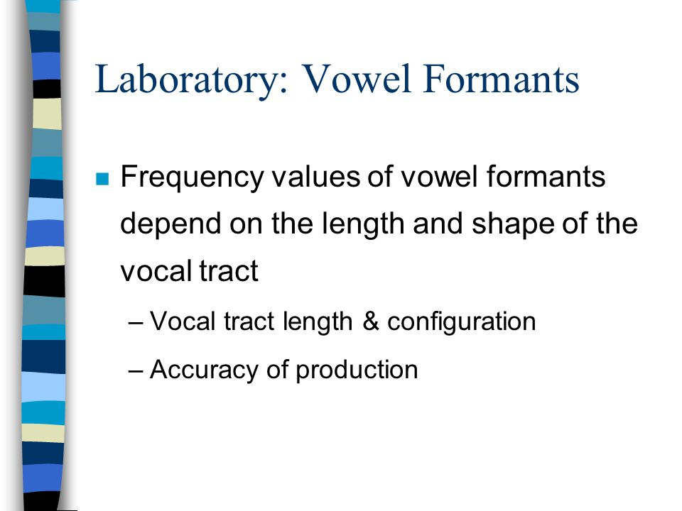 Laboratory n Part I: Measuring formant frequencies –Wide band spectrogram of She saw ten tops Identify the 4 vowels& formant bands Why do formant bands change across the syllable Measure F1 and F2 for each vowel –Half of formants thickness –Measure at stable portion of vowel and midpoint –Norms compared to measured values –Measure F1 & F2 of the vowels and draw in on example