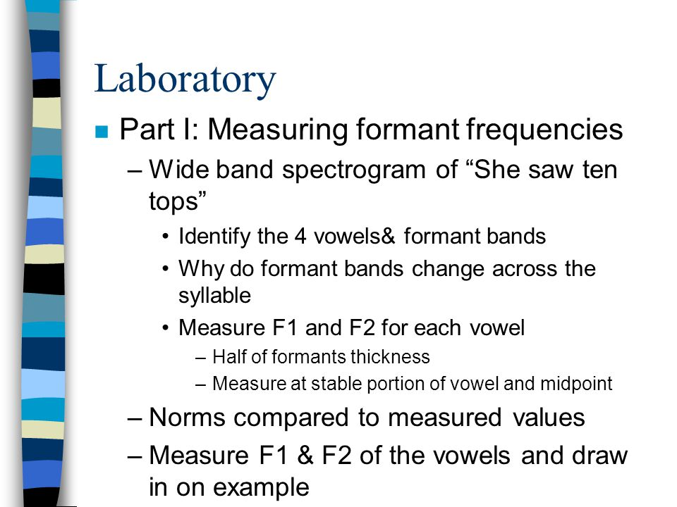 Laboratory n Part II: Graphic analysis of formants –Use spectrograms of vowels provided Adult male Adult female Child –Measure F1 & F2 of each vowel –Make a spectrogram of all the vowels