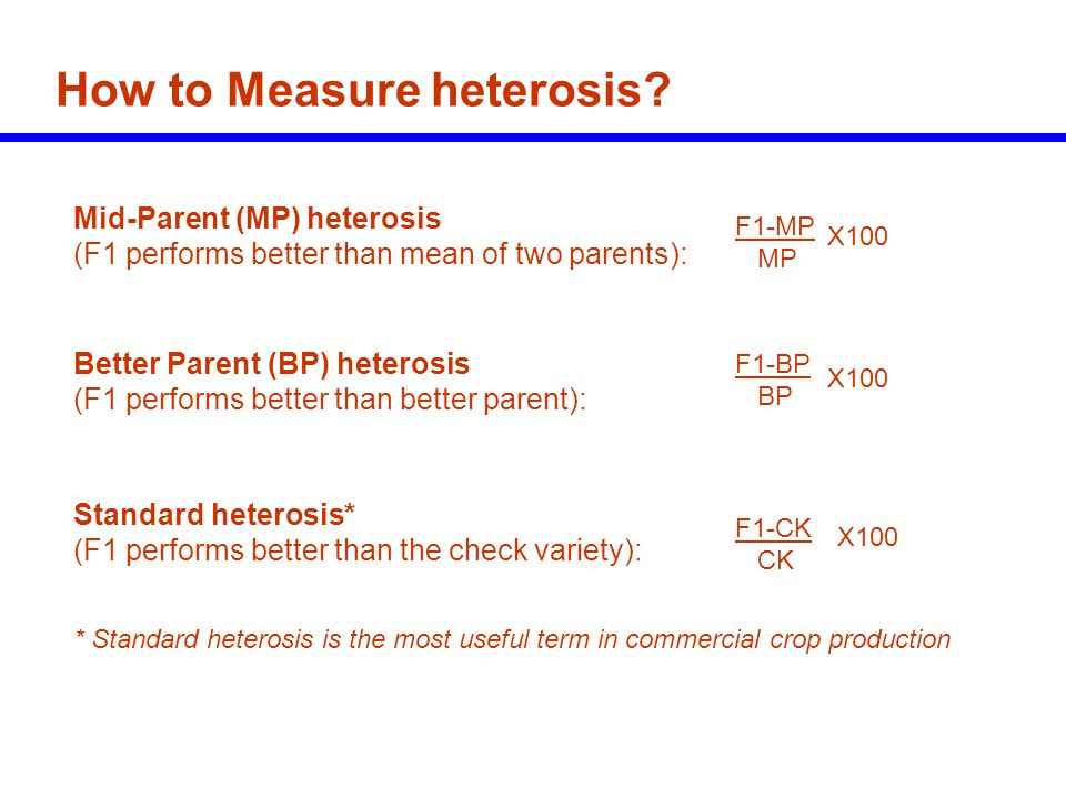 How to Measure heterosis? Mid-Parent (MP) heterosis (F1 performs better than mean of two parents): F1-MP MP X100 Better Parent (BP) heterosis (F1 perf