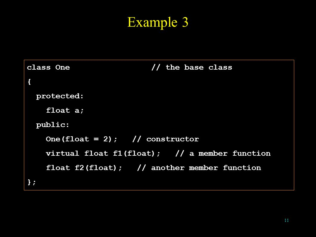 11 Example 3 class One // the base class { protected: float a; public: One(float = 2); // constructor virtual float f1(float); // a member function float f2(float); // another member function };