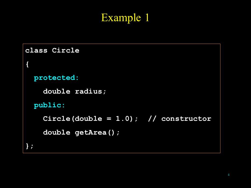 4 Example 1 class Circle { protected: double radius; public: Circle(double = 1.0); // constructor double getArea(); };