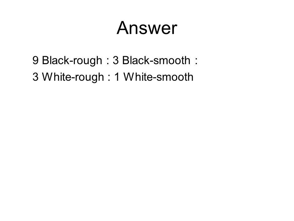 Answer 9 Black-rough : 3 Black-smooth : 3 White-rough : 1 White-smooth