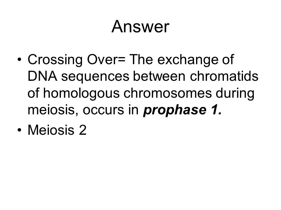 Answer Crossing Over= The exchange of DNA sequences between chromatids of homologous chromosomes during meiosis, occurs in prophase 1.