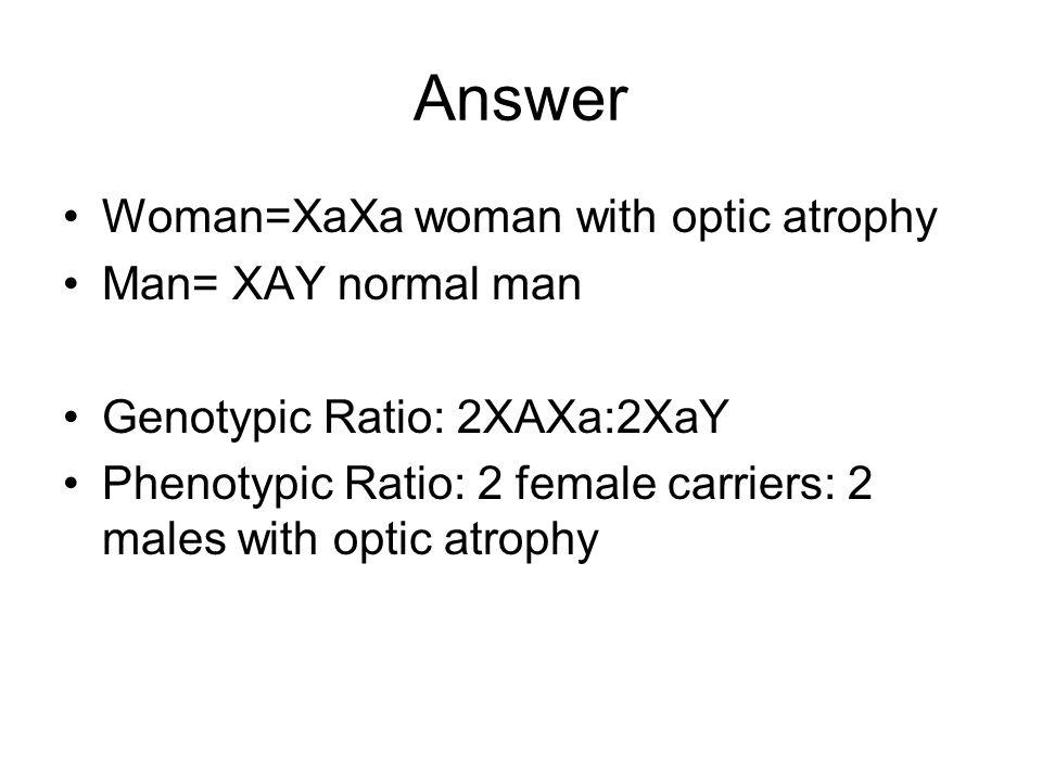 Answer Woman=XaXa woman with optic atrophy Man= XAY normal man Genotypic Ratio: 2XAXa:2XaY Phenotypic Ratio: 2 female carriers: 2 males with optic atrophy