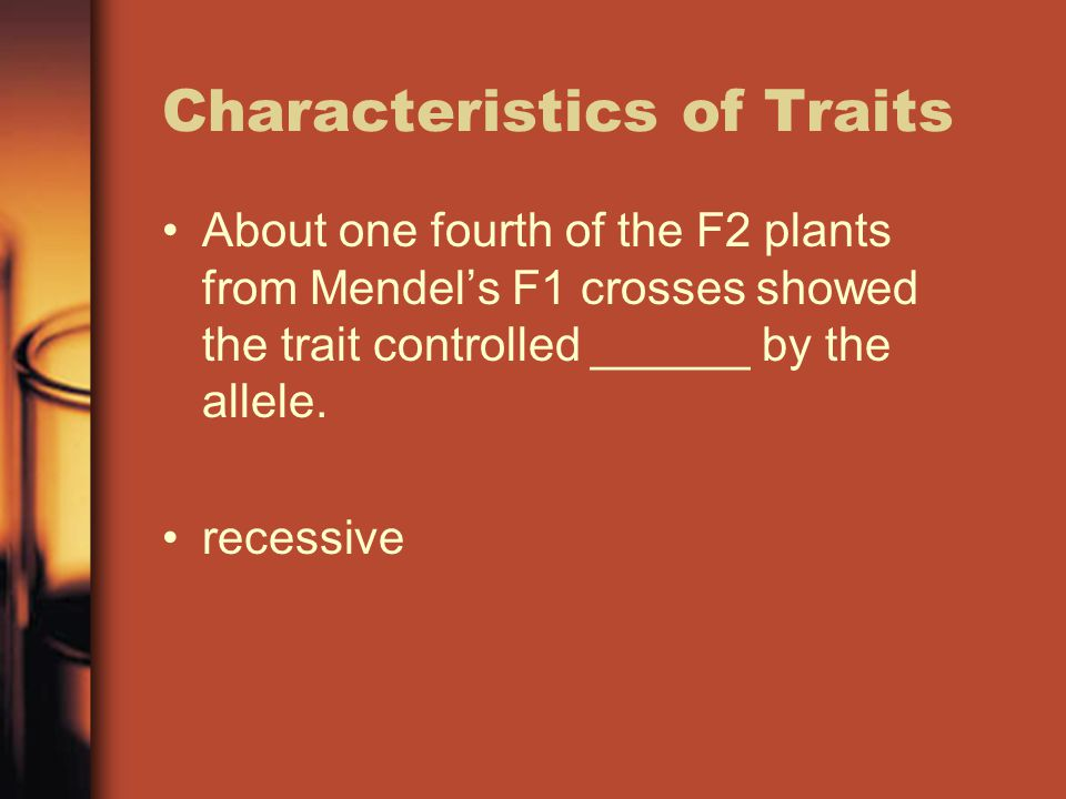 Characteristics of Traits About one fourth of the F2 plants from Mendel's F1 crosses showed the trait controlled ______ by the allele.