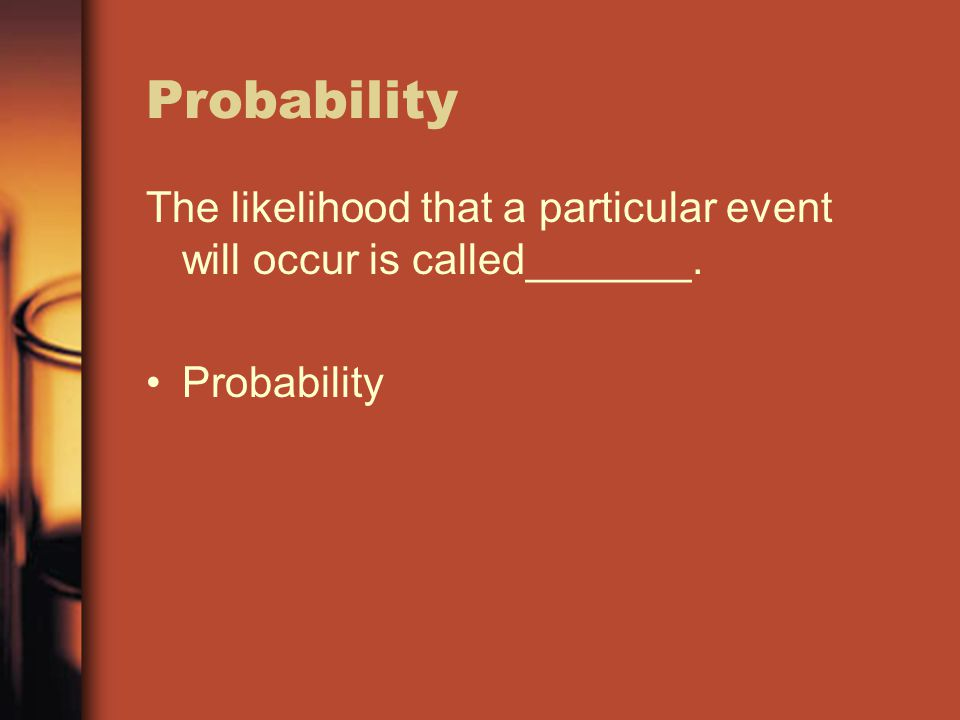 Probability The likelihood that a particular event will occur is called_______. Probability