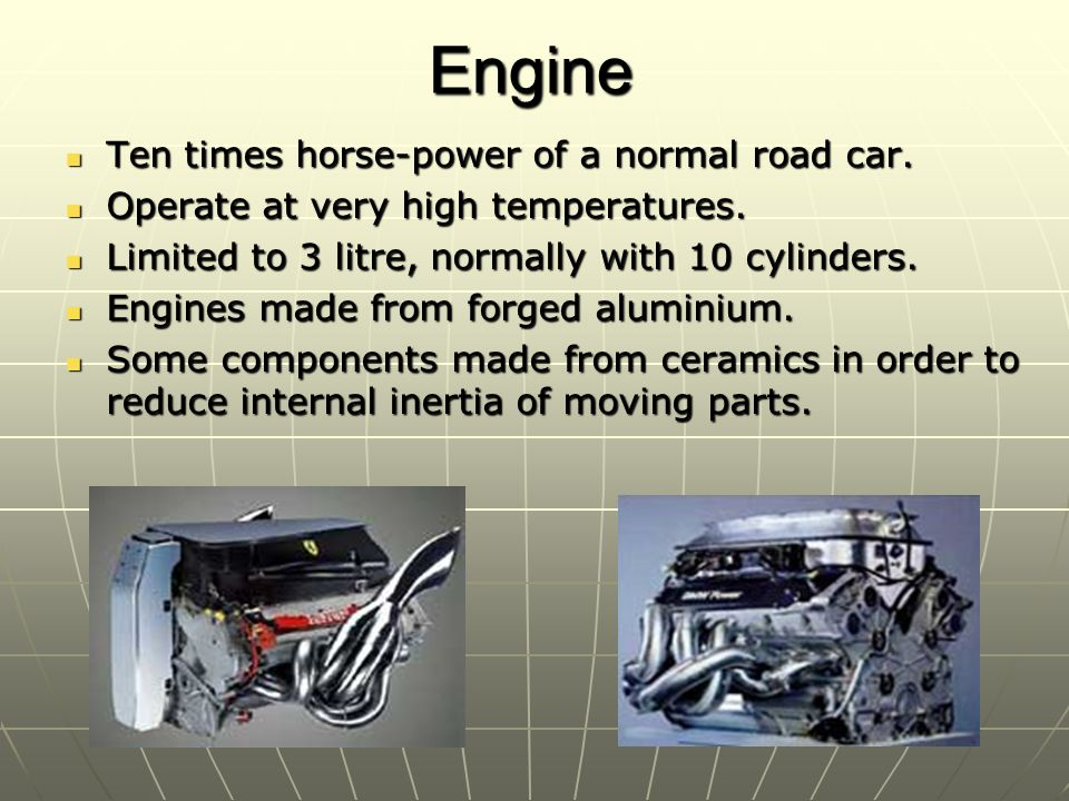 Engine Ten times horse-power of a normal road car. Ten times horse-power of a normal road car. Operate at very high temperatures. Operate at very high