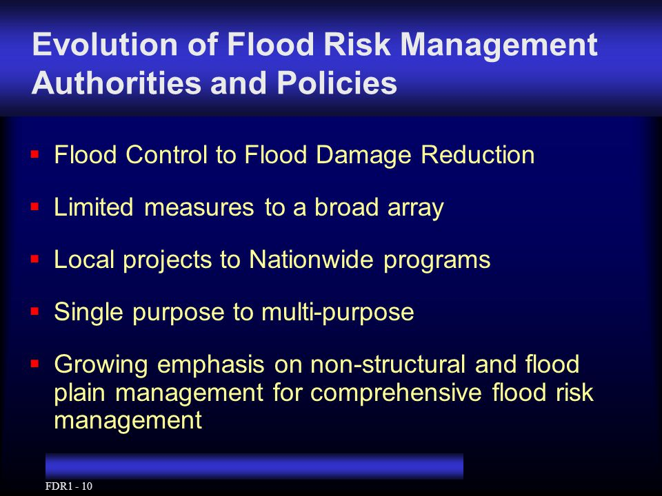 FDR1 - 10 Evolution of Flood Risk Management Authorities and Policies  Flood Control to Flood Damage Reduction  Limited measures to a broad array  Local projects to Nationwide programs  Single purpose to multi-purpose  Growing emphasis on non-structural and flood plain management for comprehensive flood risk management