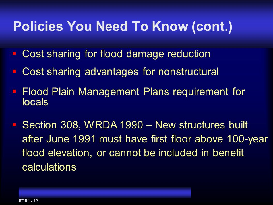 FDR1 - 12 Policies You Need To Know (cont.)  Cost sharing for flood damage reduction  Cost sharing advantages for nonstructural  Flood Plain Management Plans requirement for locals  Section 308, WRDA 1990 – New structures built after June 1991 must have first floor above 100-year flood elevation, or cannot be included in benefit calculations