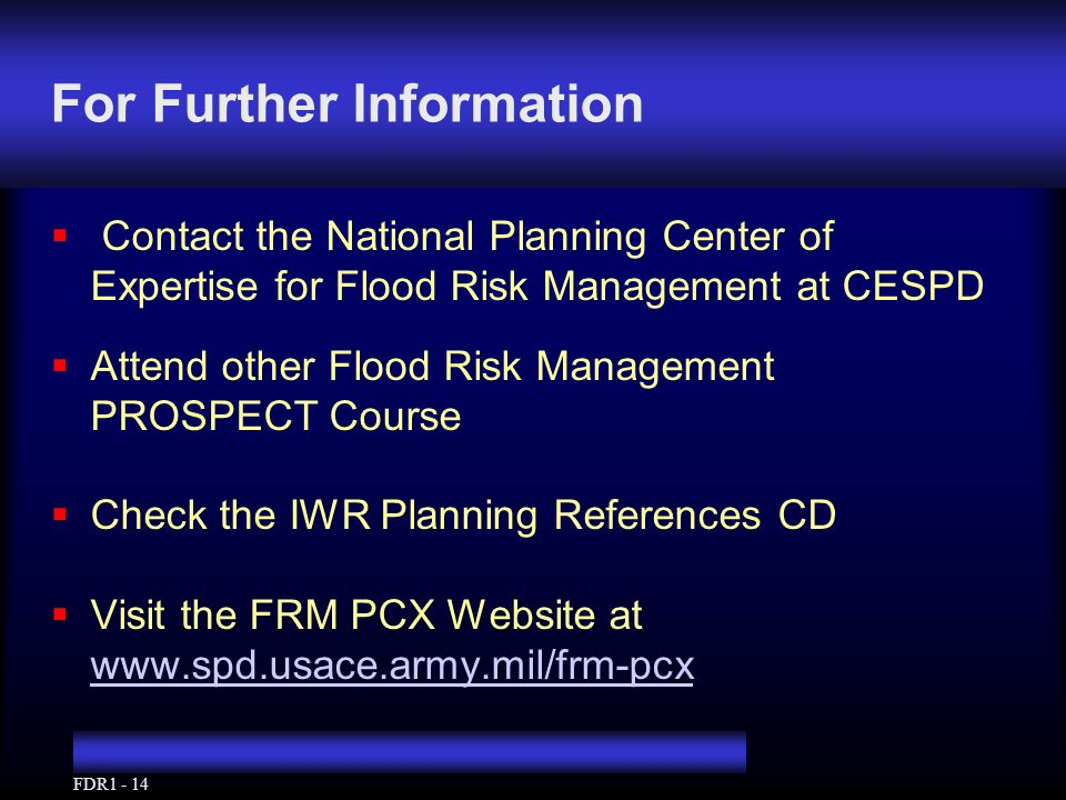 FDR1 - 14 For Further Information  Contact the National Planning Center of Expertise for Flood Risk Management at CESPD  Attend other Flood Risk Management PROSPECT Course  Check the IWR Planning References CD  Visit the FRM PCX Website at www.spd.usace.army.mil/frm-pcx www.spd.usace.army.mil/frm-pcx