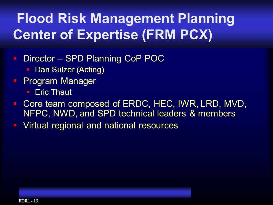 FDR1 - 15 Flood Risk Management Planning Center of Expertise (FRM PCX)  Director – SPD Planning CoP POC  Dan Sulzer (Acting)  Program Manager  Eric Thaut  Core team composed of ERDC, HEC, IWR, LRD, MVD, NFPC, NWD, and SPD technical leaders & members  Virtual regional and national resources